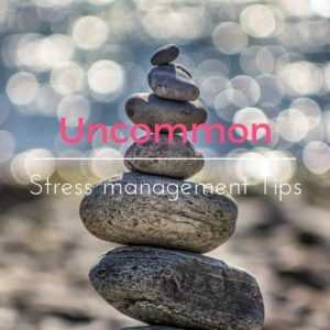 Uncommon Stress Management Tips